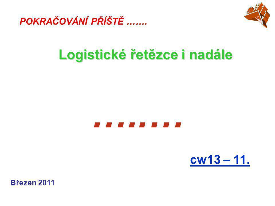 …..… cw13 – 11. POKRAČOVÁNÍ PŘÍŠTĚ ……. Logistické řetězce i nadále Březen 2011