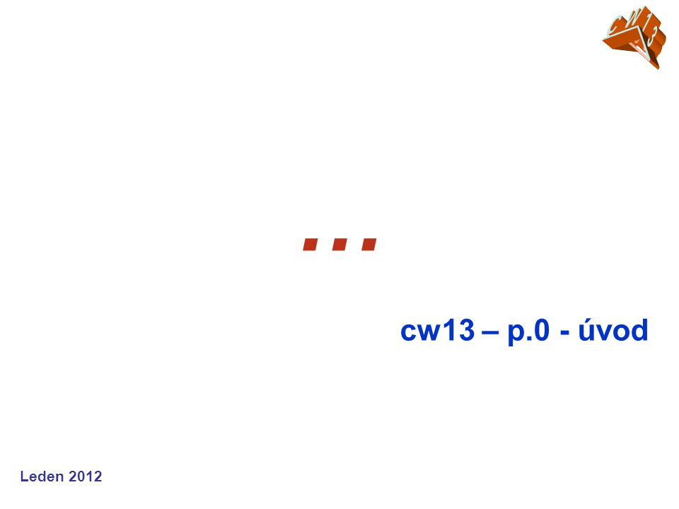 Leden 2012 … cw13 – p.0 - úvod