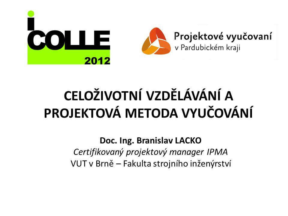 CELOŽIVOTNÍ VZDĚLÁVÁNÍ A PROJEKTOVÁ METODA VYUČOVÁNÍ Doc. Ing. Branislav LACKO Certifikovaný projektový manager IPMA VUT v Brně – Fakulta strojního in
