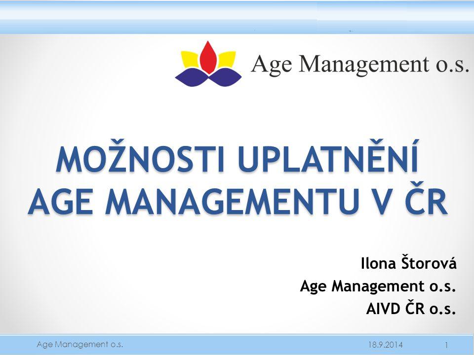 MOŽNOSTI UPLATNĚNÍ AGE MANAGEMENTU V ČR Ilona Štorová Age Management o.s. AIVD ČR o.s. 18.9.2014 1 Age Management o.s.