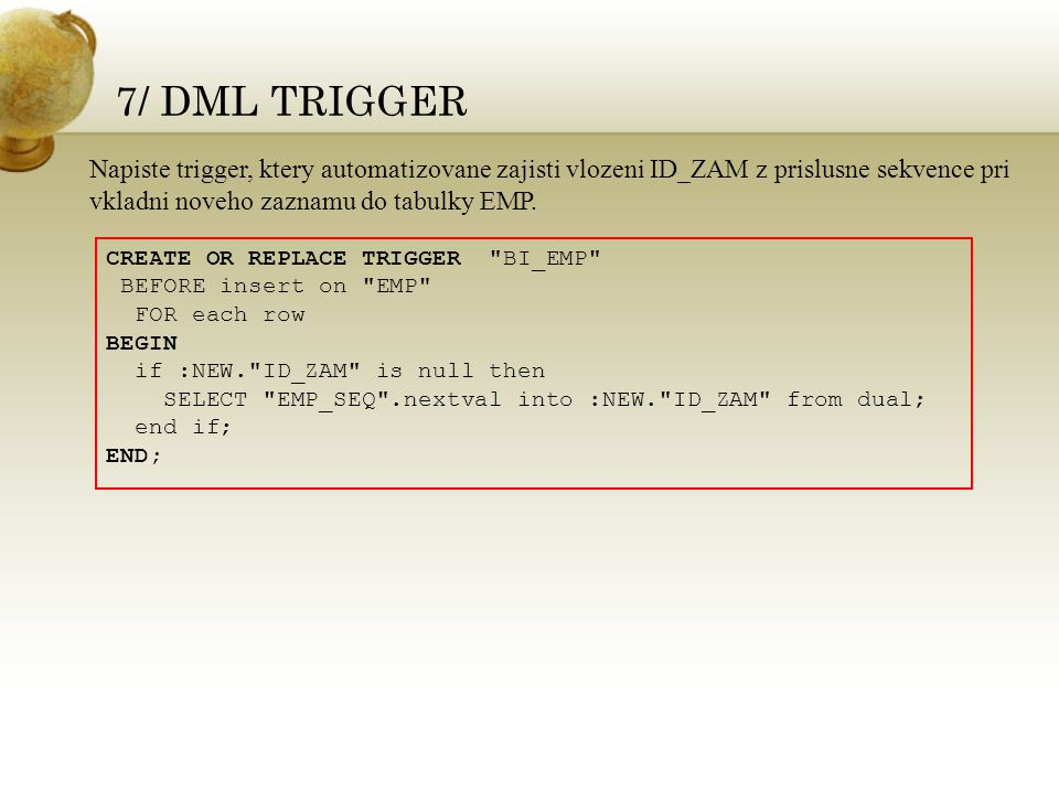 7/ DML TRIGGER CREATE OR REPLACE TRIGGER BI_EMP BEFORE insert on EMP FOR each row BEGIN if :NEW. ID_ZAM is null then SELECT EMP_SEQ .nextval into :NEW. ID_ZAM from dual; end if; END; Napiste trigger, ktery automatizovane zajisti vlozeni ID_ZAM z prislusne sekvence pri vkladni noveho zaznamu do tabulky EMP.