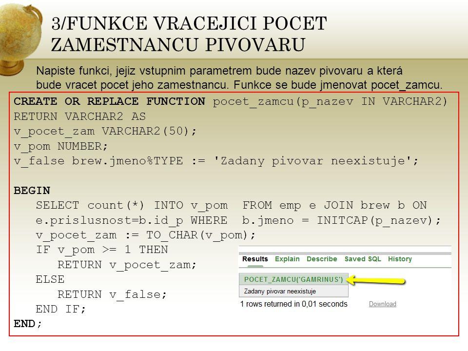 4/ FUNKCE VRACEJICI NAZEV PIVOVARU, POCET VYSKYTUJICICH SE FUNKCI A PRUMERNY PLAT CREATE OR REPLACE FUNCTION piv_stat(p_id_pivovaru IN brew.id_p%TYPE) RETURN VARCHAR2 AS v_nazev_piv VARCHAR2(50); v_funkce VARCHAR2(200); v_plat emp.plat%TYPE; v_jmeno VARCHAR2(200); v_pom VARCHAR2(50); v_false brew.jmeno%TYPE := Zadany pivovar nenalezen ; cursor c_emp IS SELECT DISTINCT f.nazev FROM funkce f INNER JOIN emp e ON e.prace=f.id_f WHERE e.prislusnost=p_id_pivovaru; BEGIN v_funkce := --> pozice: ; BEGIN SELECT jmeno INTO v_nazev_piv FROM brew WHERE id_p=p_id_pivovaru; EXCEPTION WHEN NO_DATA_FOUND THEN RETURN v_false; END;