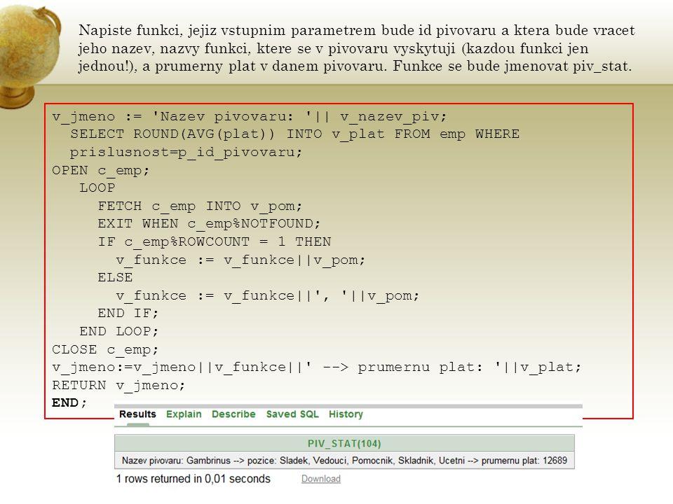 5/ PROCEDURA S PARAMETRICKYM KURZOREM CREATE OR REPLACE PROCEDURE emp_info(p_nazev_fce IN VARCHAR2) AS v_fce NUMBER; v_false brew.jmeno%TYPE := Zadana funkce neexistuje ; cursor c_emp(p_fce IN NUMBER) IS SELECT e.jmeno,e.prijmeni,e.vek,e.plat FROM emp e JOIN funkce f ON e.prace=f.id_f WHERE f.id_f=p_fce; BEGIN DBMS_OUTPUT.PUT_LINE( Vypis osob s funkci: ||INITCAP(p_nazev_fce)); BEGIN SELECT id_f INTO v_fce FROM funkce WHERE nazev=INITCAP(p_nazev_fce); EXCEPTION WHEN NO_DATA_FOUND THEN DBMS_OUTPUT.PUT_LINE(v_false); END; FOR info IN c_emp(v_fce) LOOP DBMS_OUTPUT.PUT_LINE( Jmeno: ||info.jmeno|| ||info.prijmeni|| , Plat: ||info.plat || , Vek: ||info.vek); EXIT WHEN c_emp%NOTFOUND; END LOOP; END;