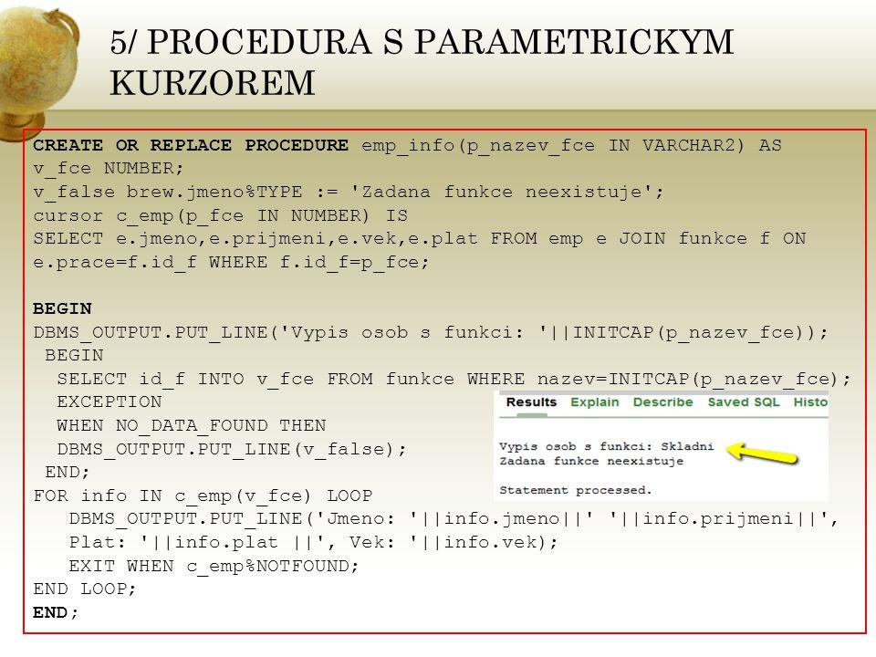 6/ PROCEDURA S VKLADANIM CREATE OR REPLACE PROCEDURE zaloz_zamce(p_prijmeni IN VARCHAR2, p_jmeno IN VARCHAR2,p_vek IN NUMBER,p_plat IN NUMBER,p_naz_fce IN VARCHAR2, p_naz_piv IN VARCHAR2) AS v_id_funkce NUMBER; v_id_piv NUMBER; v_id_zam NUMBER; cursor c_emp IS SELECT id_zam,jmeno,prijmeni,plat,vek FROM emp e WHERE e.prijmeni=INITCAP(p_prijmeni) AND e.jmeno=INITCAP(p_jmeno) AND e.vek=p_vek AND e.plat=p_plat; BEGIN SELECT count(id_f) INTO v_id_funkce FROM funkce WHERE nazev=INITCAP(p_naz_fce); IF v_id_funkce=0 THEN DBMS_OUTPUT.PUT_LINE( Zakladam novou funkci: ||INITCAP(p_naz_fce)); INSERT INTO funkce(nazev) VALUES (INITCAP(p_naz_fce)); ELSE DBMS_OUTPUT.PUT_LINE( Funkce jiz existuje ); END IF; SELECT id_f INTO v_id_funkce FROM funkce WHEREnazev=INITCAP(p_na_fce) DBMS_OUTPUT.PUT_LINE( Id funckce je: ||v_id_funkce);