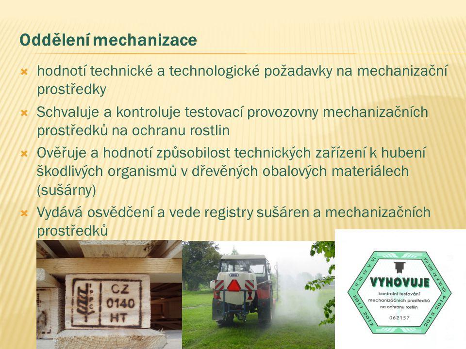 Oddělení mechanizace  hodnotí technické a technologické požadavky na mechanizační prostředky  Schvaluje a kontroluje testovací provozovny mechanizačních prostředků na ochranu rostlin  Ověřuje a hodnotí způsobilost technických zařízení k hubení škodlivých organismů v dřevěných obalových materiálech (sušárny)  Vydává osvědčení a vede registry sušáren a mechanizačních prostředků