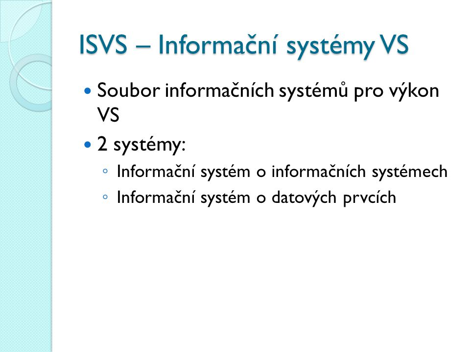 ISVS – Informační systémy VS Soubor informačních systémů pro výkon VS 2 systémy: ◦ Informační systém o informačních systémech ◦ Informační systém o da