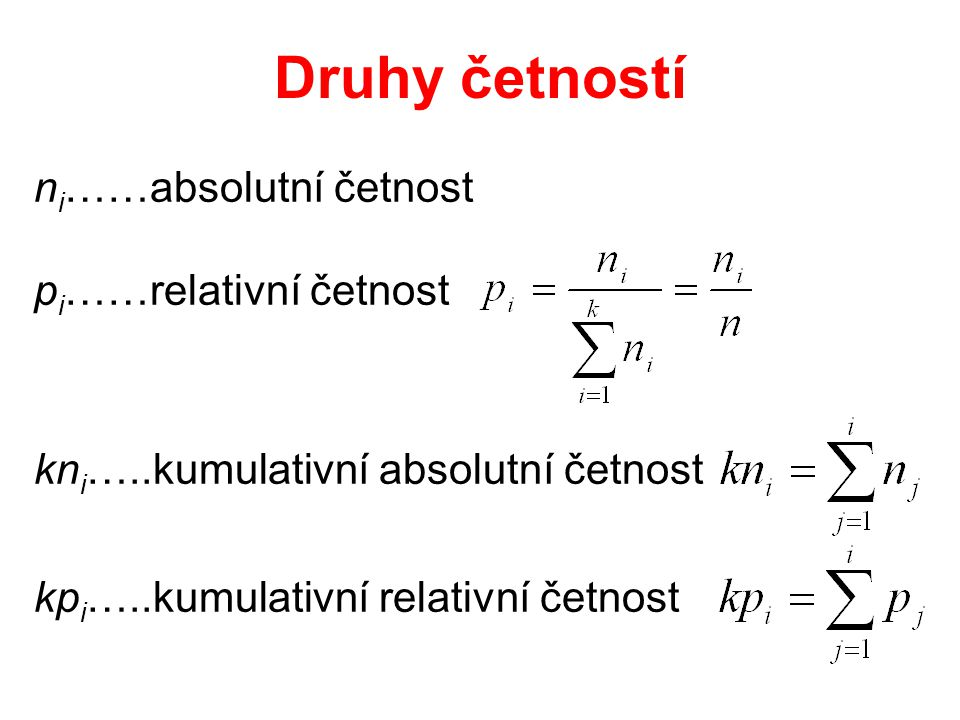 Druhy četností n i ……absolutní četnost p i ……relativní četnost kn i …..kumulativní absolutní četnost kp i …..kumulativní relativní četnost