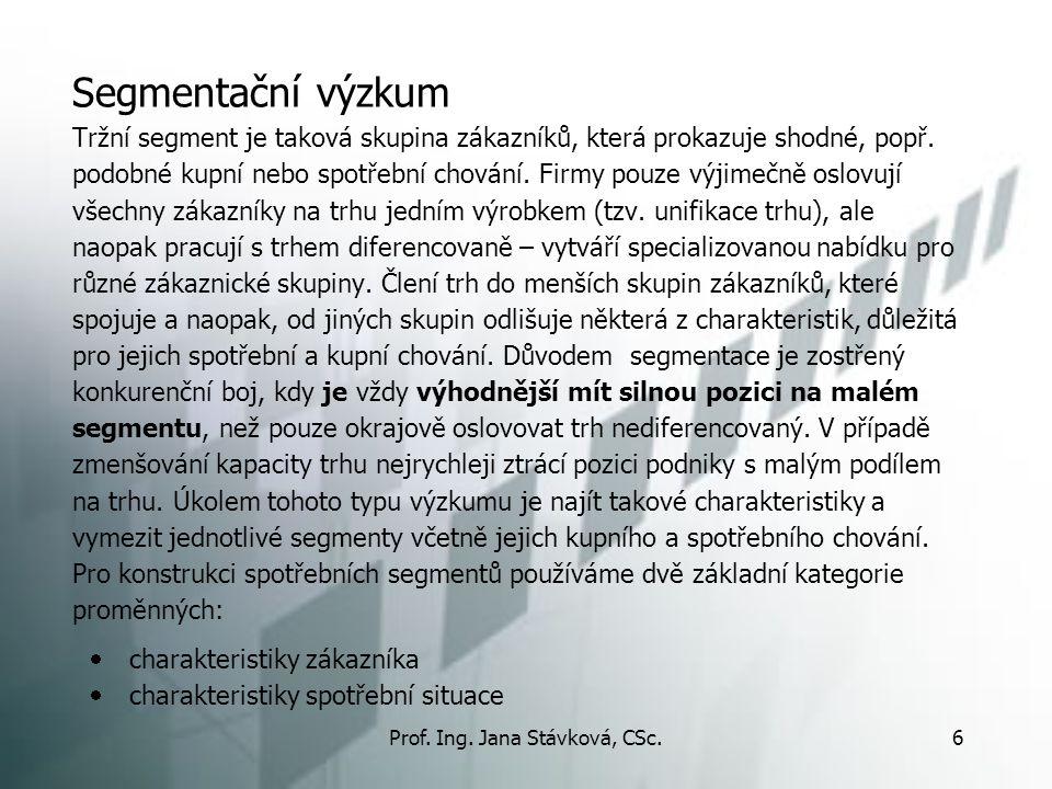 Prof. Ing. Jana Stávková, CSc.6 Segmentační výzkum Tržní segment je taková skupina zákazníků, která prokazuje shodné, popř. podobné kupní nebo spotřeb