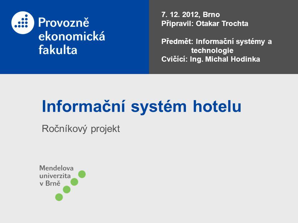 Informační systém hotelu Ročníkový projekt 7. 12. 2012, Brno Připravil: Otakar Trochta Předmět: Informační systémy a technologie Cvičící: Ing. Michal