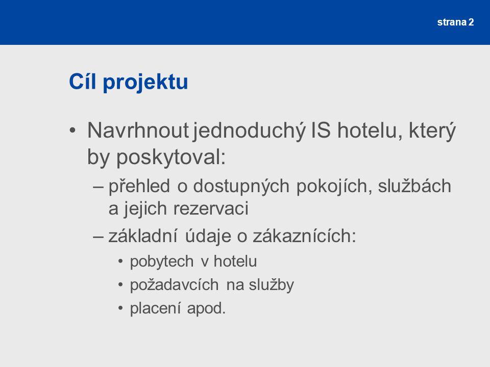 strana 2 Cíl projektu Navrhnout jednoduchý IS hotelu, který by poskytoval: –přehled o dostupných pokojích, službách a jejich rezervaci –základní údaje