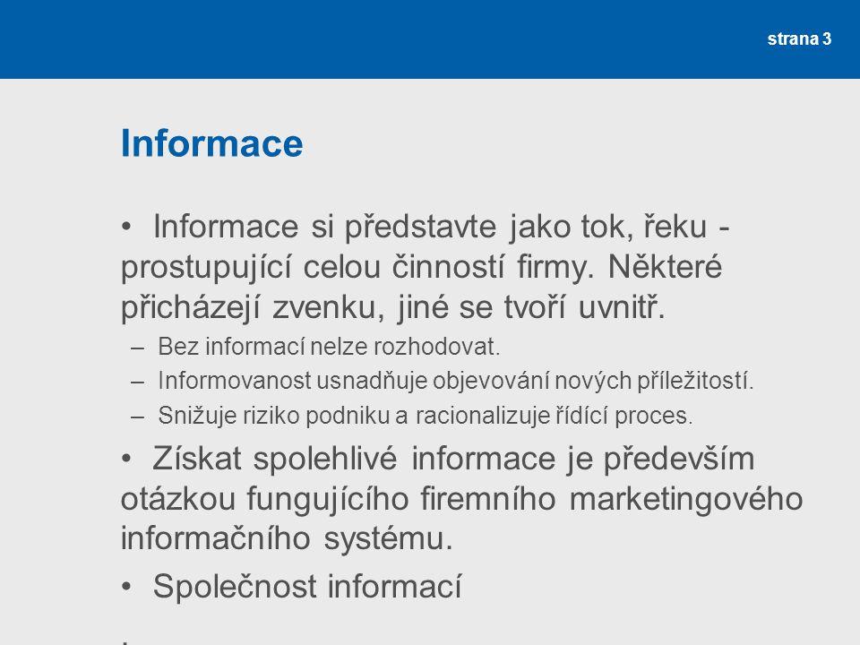 Informační systém Správně koncipovaný systém informací musí zaručovat informace o: –průběžně se měnícím okolí - makroprostředí –specifických požadavcích a podmínkách trhu –připravenosti a schopnosti podniku na ně reagovat - podnik strana 4