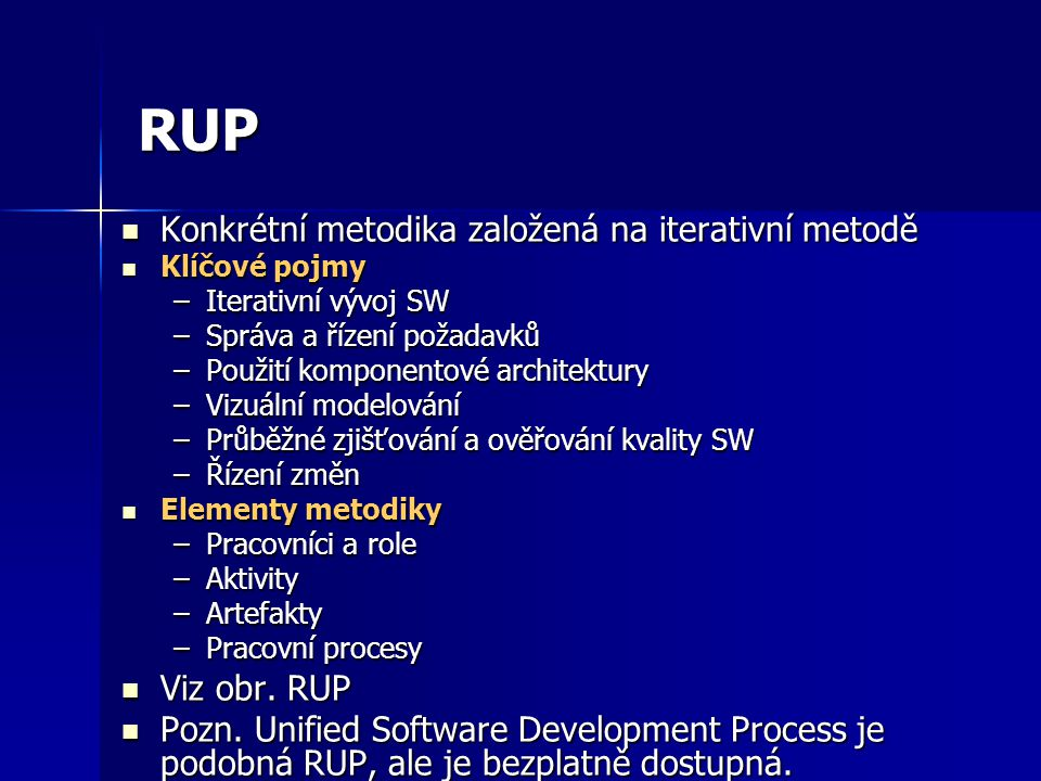 RUP Konkrétní metodika založená na iterativní metodě Konkrétní metodika založená na iterativní metodě Klíčové pojmy Klíčové pojmy –Iterativní vývoj SW