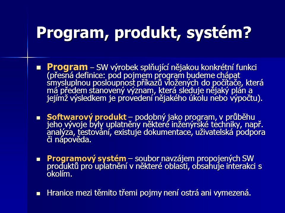 Program, produkt, systém? Program – SW výrobek splňující nějakou konkrétní funkci (přesná definice: pod pojmem program budeme chápat smysluplnou poslo