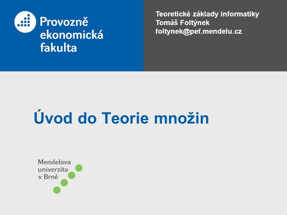 Teoretické základy informatiky Tomáš Foltýnek foltynek@pef.mendelu.cz Úvod do Teorie množin
