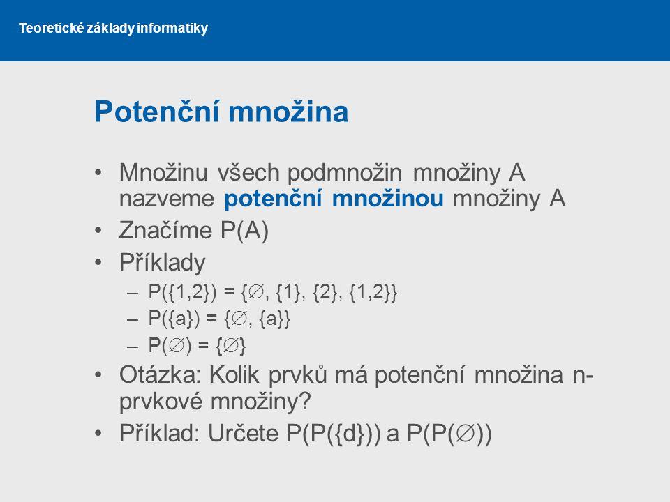 Teoretické základy informatiky Potenční množina Množinu všech podmnožin množiny A nazveme potenční množinou množiny A Značíme P(A) Příklady –P({1,2})