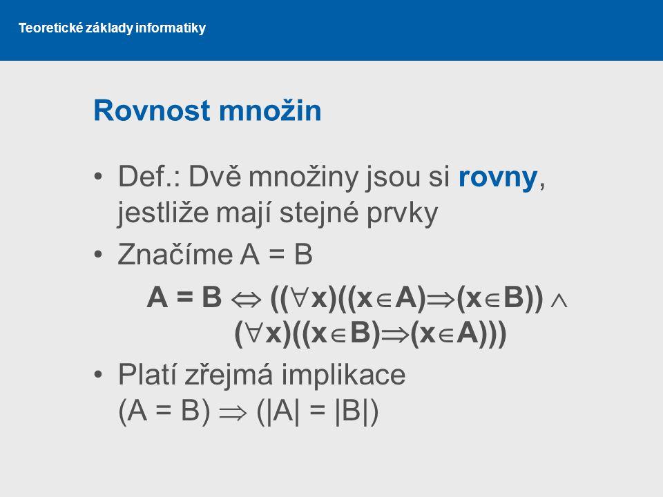 Teoretické základy informatiky Rovnost množin Def.: Dvě množiny jsou si rovny, jestliže mají stejné prvky Značíme A = B A = B  ((  x)((x  A)  (x 