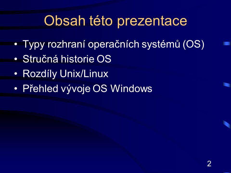 3 Typy rozhraní OS Textové uživatelské rozhraní minulost: MS-DOS, Unix povely se zadávají pomocí příkazů na příkazový řádek ve formátu: příkaz [přepínače] [parametry] [přesměrování] ovládání především pomocí klávesnice Grafické uživatelské rozhraní současnost: Windows, Linux, Unix, Mac OS programy běží v oknech, ovládají se pomocí myši a klávesnice programy řízené událostmi, které vyvolává uživatel (např.