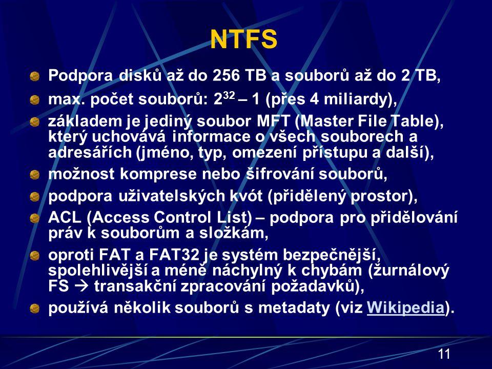 11 NTFS Podpora disků až do 256 TB a souborů až do 2 TB, max. počet souborů: 2 32 – 1 (přes 4 miliardy), základem je jediný soubor MFT (Master File Ta