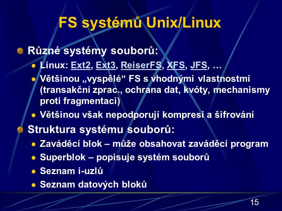 """15 FS systémů Unix/Linux Různé systémy souborů: Linux: Ext2, Ext3, ReiserFS, XFS, JFS, …Ext2Ext3ReiserFSXFSJFS Většinou """"vyspělé"""" FS s vhodnými vlastn"""