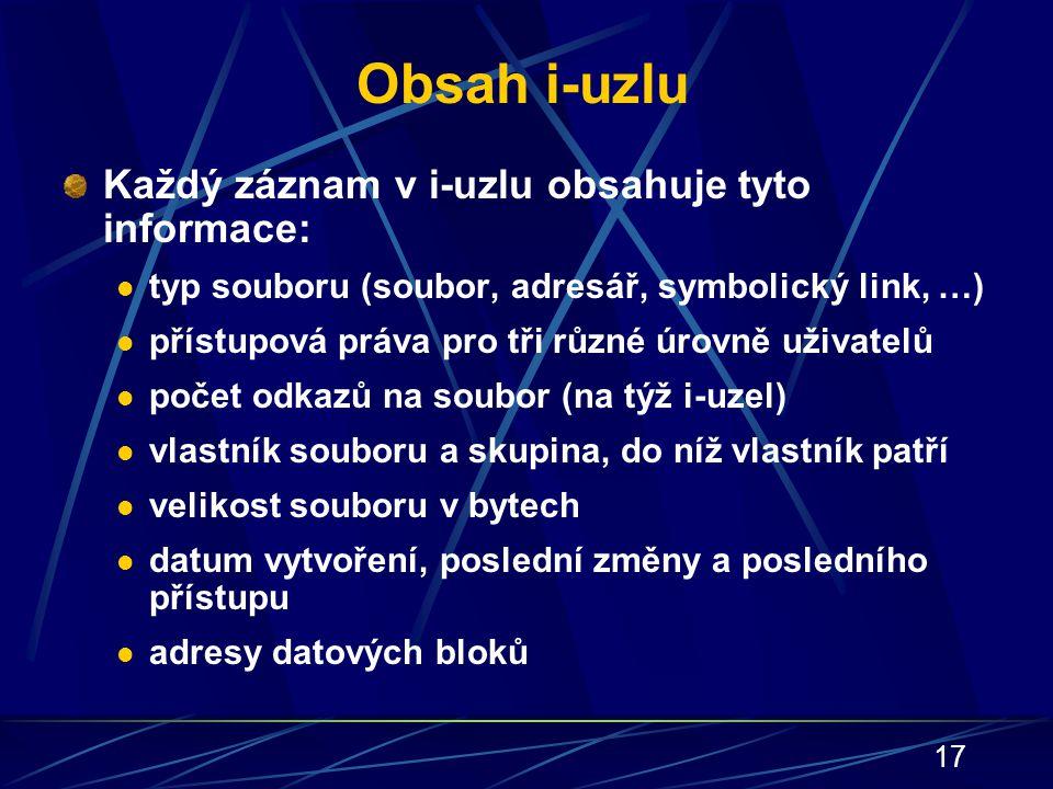 17 Obsah i-uzlu Každý záznam v i-uzlu obsahuje tyto informace: typ souboru (soubor, adresář, symbolický link, …) přístupová práva pro tři různé úrovně