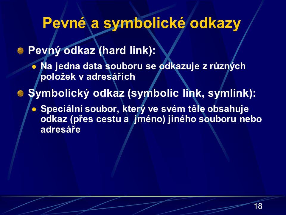 18 Pevné a symbolické odkazy Pevný odkaz (hard link): Na jedna data souboru se odkazuje z různých položek v adresářích Symbolický odkaz (symbolic link