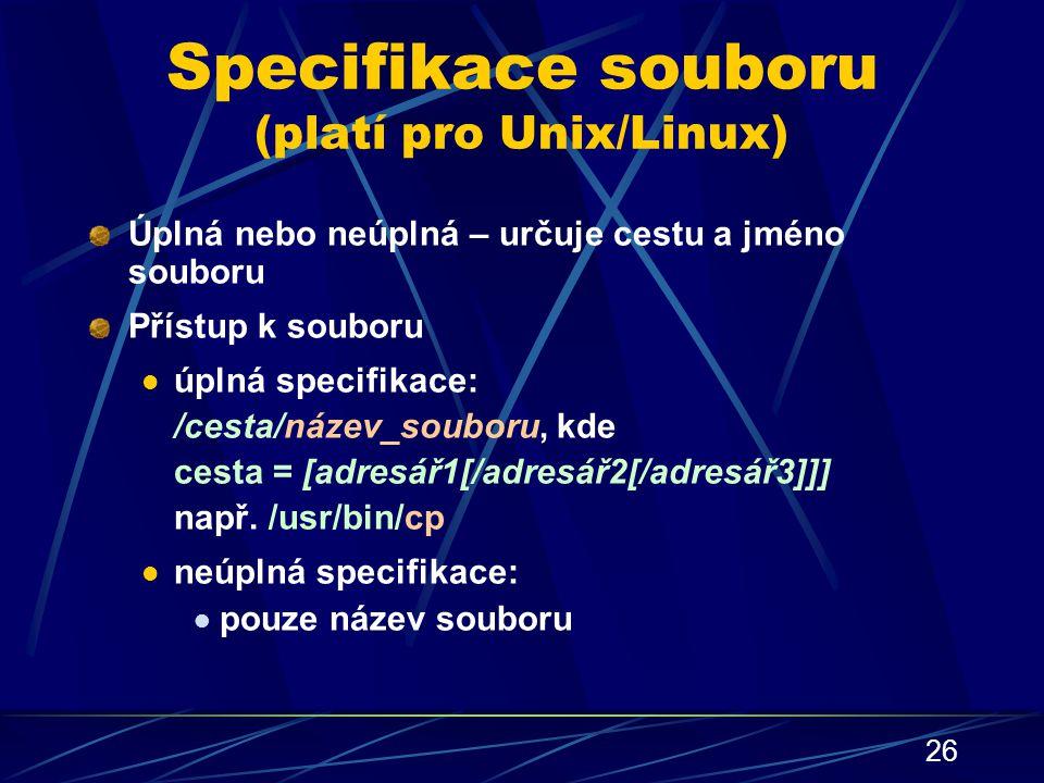26 Specifikace souboru (platí pro Unix/Linux) Úplná nebo neúplná – určuje cestu a jméno souboru Přístup k souboru úplná specifikace: /cesta/název_soub