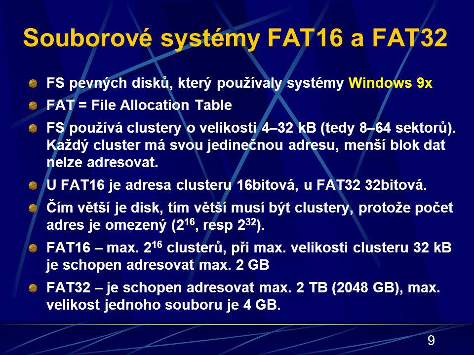 9 Souborové systémy FAT16 a FAT32 FS pevných disků, který používaly systémy Windows 9x FAT = File Allocation Table FS používá clustery o velikosti 4–3