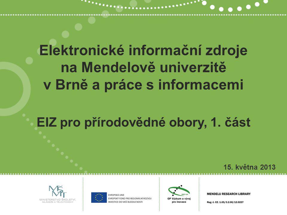 Elektronické informační zdroje na Mendelově univerzitě v Brně a práce s informacemi 15. května 2013 EIZ pro přírodovědné obory, 1. část
