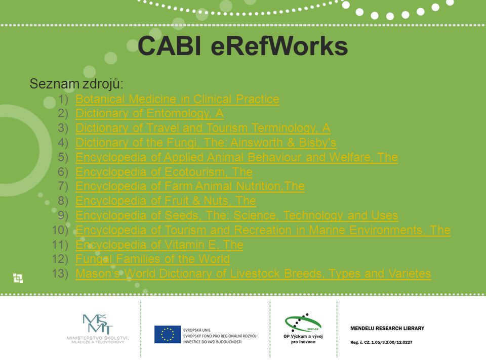 CABI eRefWorks Seznam zdrojů: 1)Botanical Medicine in Clinical PracticeBotanical Medicine in Clinical Practice 2)Dictionary of Entomology, ADictionary of Entomology, A 3)Dictionary of Travel and Tourism Terminology, ADictionary of Travel and Tourism Terminology, A 4)Dictionary of the Fungi, The: Ainsworth & Bisby sDictionary of the Fungi, The: Ainsworth & Bisby s 5)Encyclopedia of Applied Animal Behaviour and Welfare, TheEncyclopedia of Applied Animal Behaviour and Welfare, The 6)Encyclopedia of Ecotourism, TheEncyclopedia of Ecotourism, The 7)Encyclopedia of Farm Animal Nutrition,TheEncyclopedia of Farm Animal Nutrition,The 8)Encyclopedia of Fruit & Nuts, TheEncyclopedia of Fruit & Nuts, The 9)Encyclopedia of Seeds, The: Science, Technology and UsesEncyclopedia of Seeds, The: Science, Technology and Uses 10)Encyclopedia of Tourism and Recreation in Marine Environments, TheEncyclopedia of Tourism and Recreation in Marine Environments, The 11)Encyclopedia of Vitamin E, TheEncyclopedia of Vitamin E, The 12)Fungal Families of the WorldFungal Families of the World 13)Mason's World Dictionary of Livestock Breeds, Types and VarietesMason's World Dictionary of Livestock Breeds, Types and Varietes