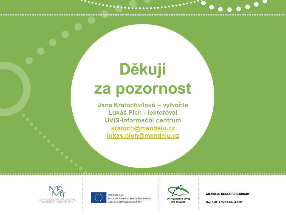 Děkuji za pozornost Jana Kratochvílová – vytvořila Lukáš Plch - lektoroval ÚVIS-Informační centrum kratoch@mendelu.cz lukas.plch@mendelu.cz