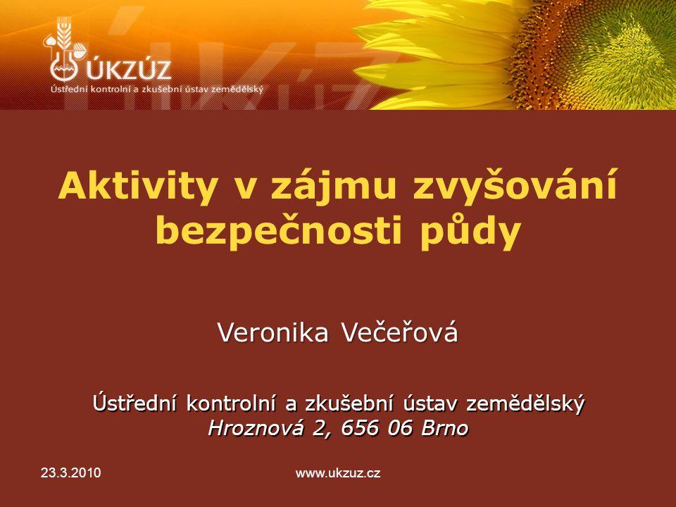 Aktivity v zájmu zvyšování bezpečnosti půdy Ústřední kontrolní a zkušební ústav zemědělský Hroznová 2, 656 06 Brno Veronika Večeřová 23.3.2010www.ukzuz.cz