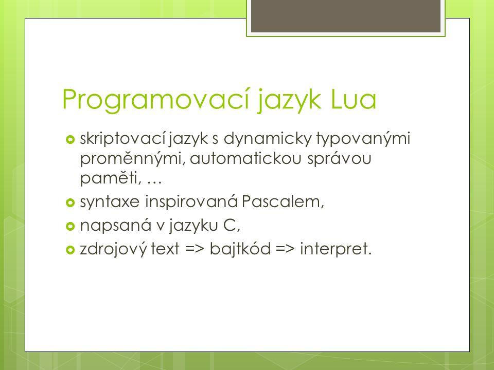 Programovací jazyk Lua  skriptovací jazyk s dynamicky typovanými proměnnými, automatickou správou paměti, …  syntaxe inspirovaná Pascalem,  napsaná v jazyku C,  zdrojový text => bajtkód => interpret.
