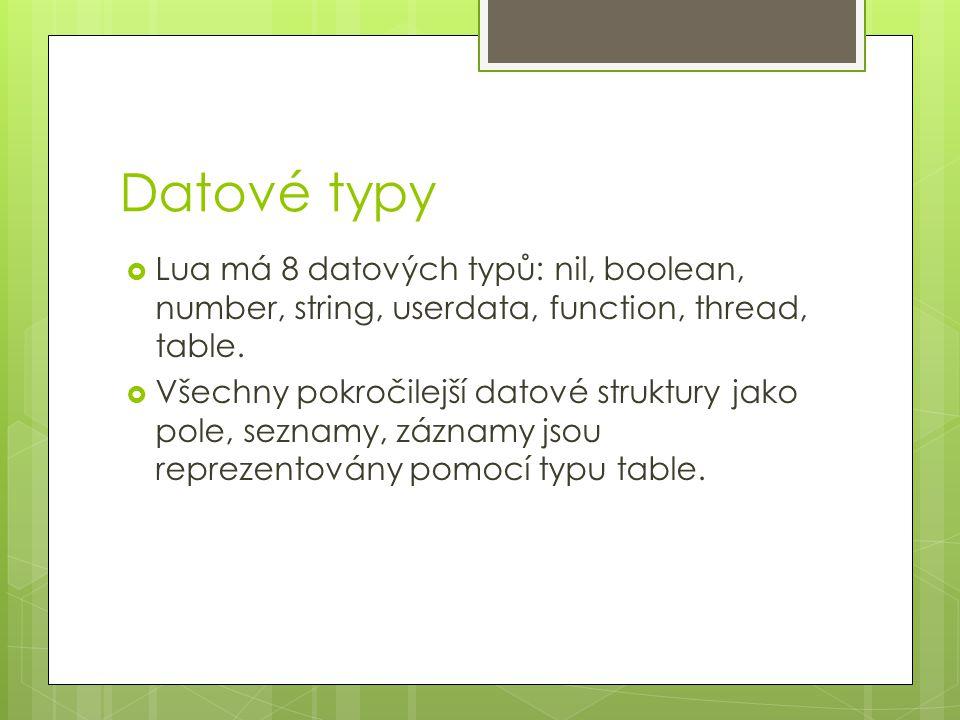 Datové typy  Lua má 8 datových typů: nil, boolean, number, string, userdata, function, thread, table.