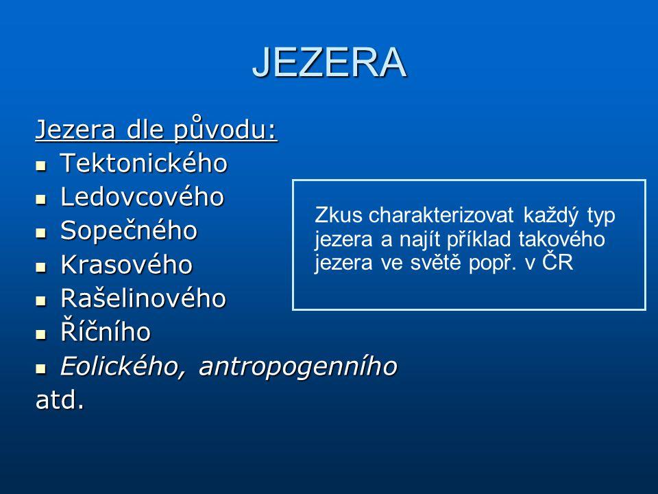 JEZERA Jezera dle původu: Tektonického Tektonického Ledovcového Ledovcového Sopečného Sopečného Krasového Krasového Rašelinového Rašelinového Říčního Říčního Eolického, antropogenního Eolického, antropogenníhoatd.