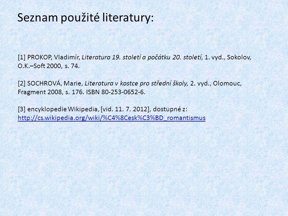 Seznam použité literatury: [1] PROKOP, Vladimír, Literatura 19. století a počátku 20. století, 1. vyd., Sokolov, O.K.–Soft 2000, s. 74. [2] SOCHROVÁ,