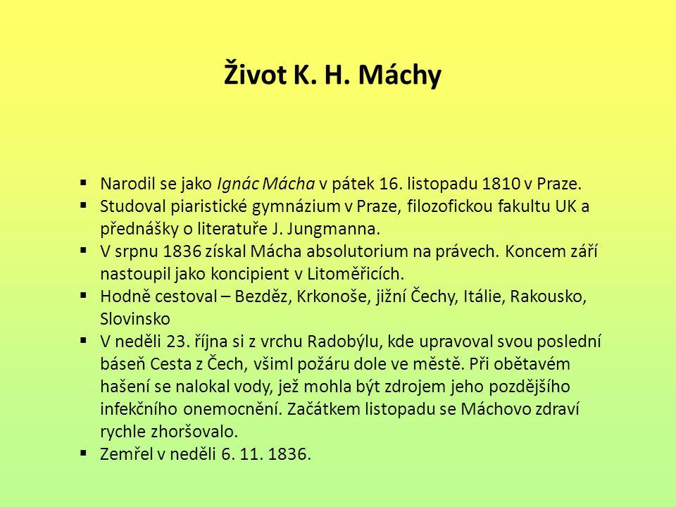 Život K. H. Máchy  Narodil se jako Ignác Mácha v pátek 16. listopadu 1810 v Praze.  Studoval piaristické gymnázium v Praze, filozofickou fakultu UK