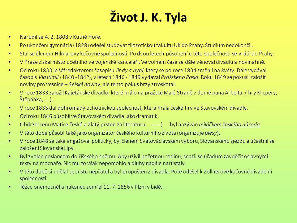 Život J. K. Tyla Narodil se 4. 2. 1808 v Kutné Hoře. Po ukončení gymnázia (1828) odešel studovat filozofickou fakultu UK do Prahy. Studium nedokončil.