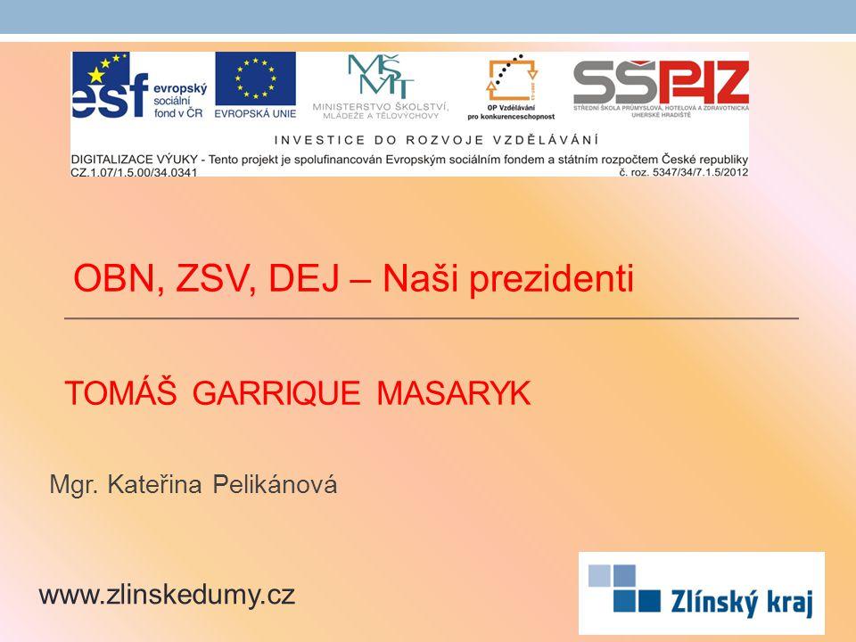 TOMÁŠ GARRIQUE MASARYK Mgr. Kateřina Pelikánová www.zlinskedumy.cz OBN, ZSV, DEJ – Naši prezidenti