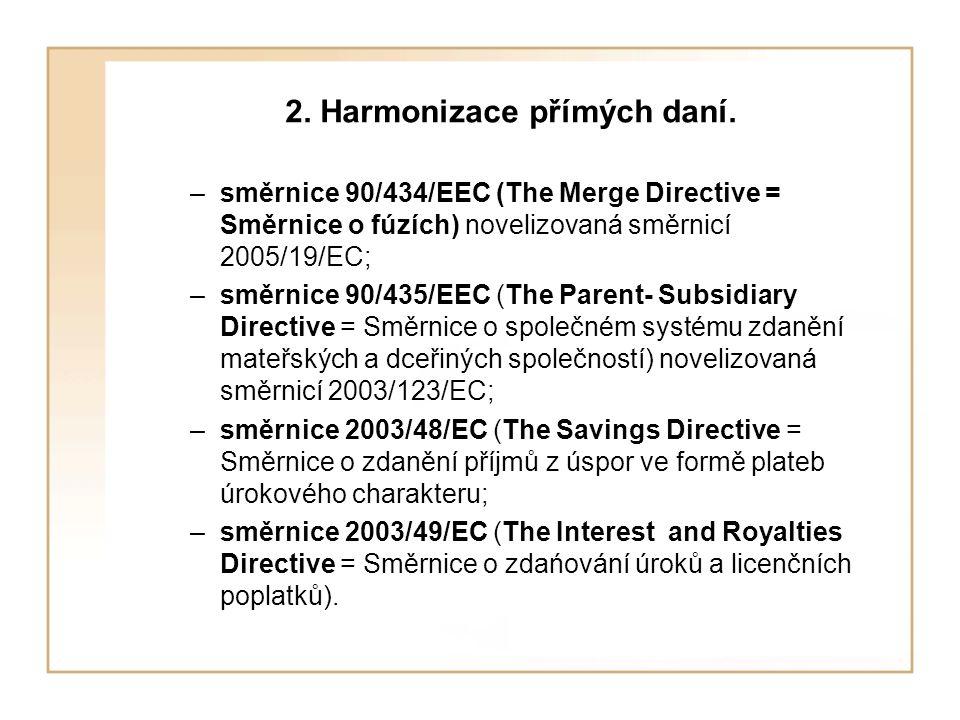 2. Harmonizace přímých daní. –směrnice 90/434/EEC (The Merge Directive = Směrnice o fúzích) novelizovaná směrnicí 2005/19/EC; –směrnice 90/435/EEC (Th