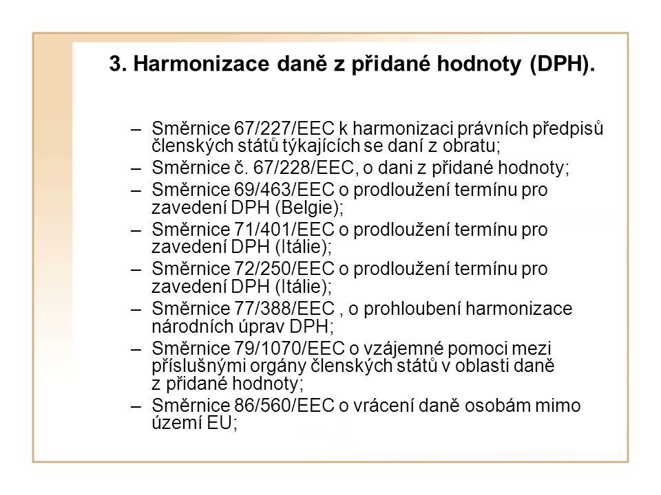 3. Harmonizace daně z přidané hodnoty (DPH). –Směrnice 67/227/EEC k harmonizaci právních předpisů členských států týkajících se daní z obratu; –Směrni