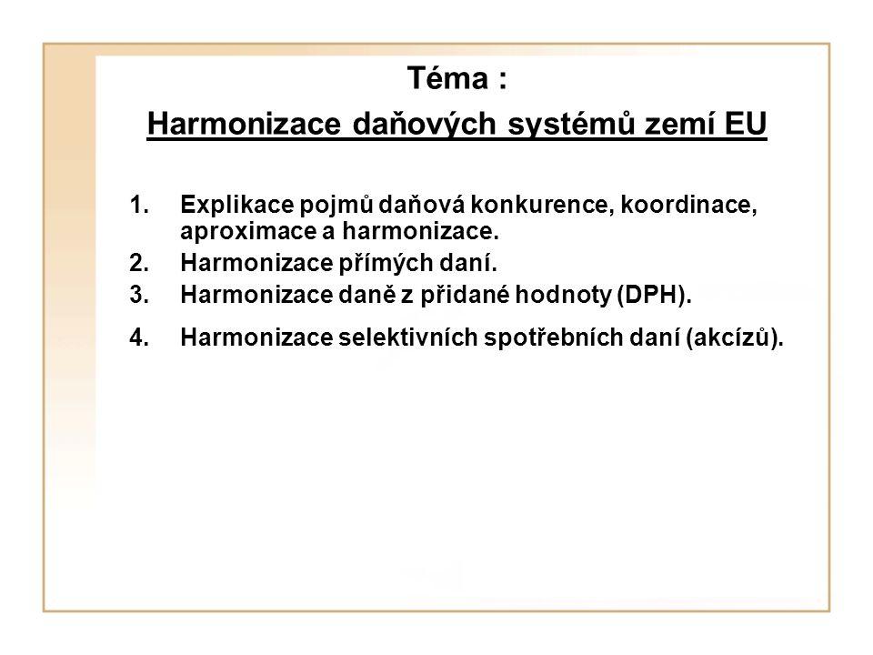 Téma : Harmonizace daňových systémů zemí EU 1.Explikace pojmů daňová konkurence, koordinace, aproximace a harmonizace. 2.Harmonizace přímých daní. 3.H