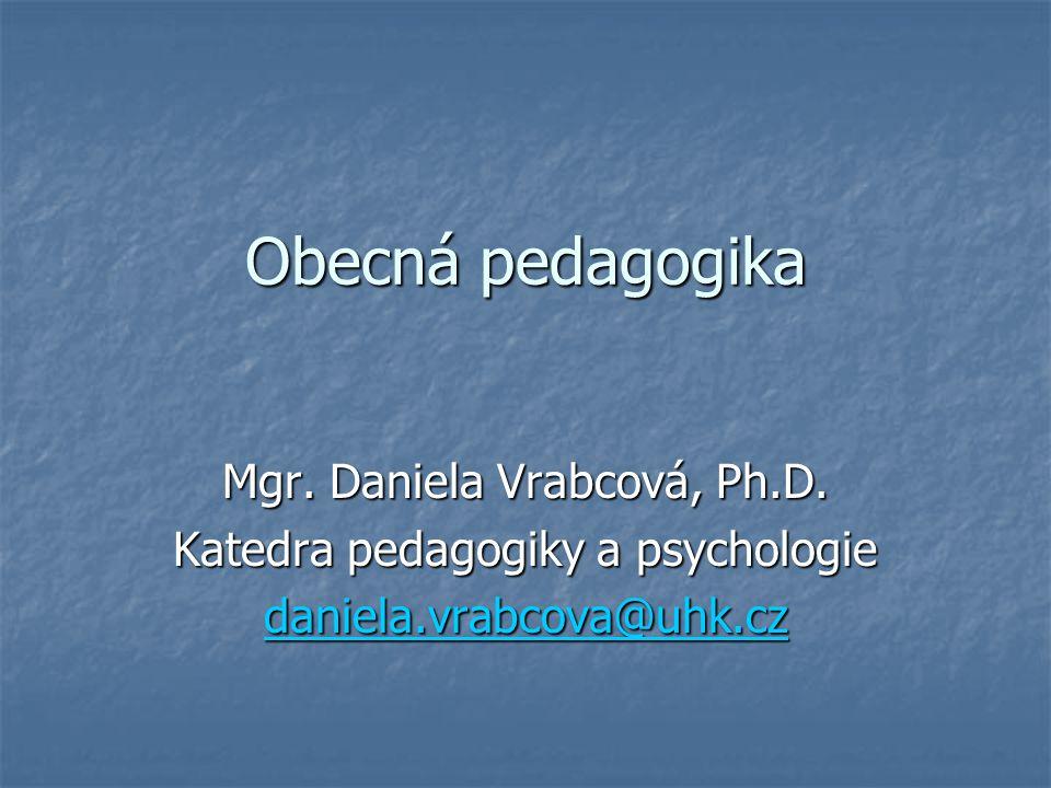 Obecná pedagogika Mgr. Daniela Vrabcová, Ph.D. Katedra pedagogiky a psychologie daniela.vrabcova@uhk.cz