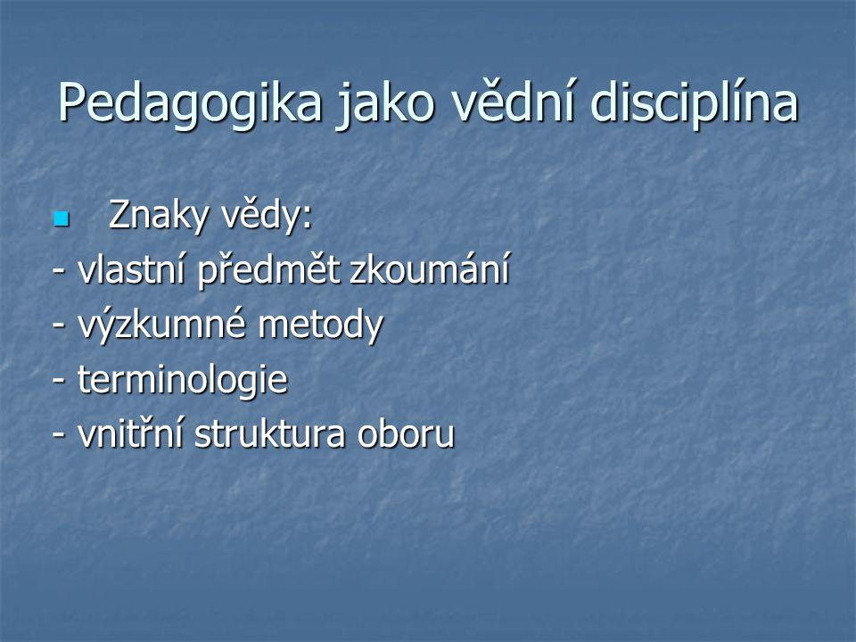 Pedagogika jako vědní disciplína Znaky vědy: Znaky vědy: - vlastní předmět zkoumání - výzkumné metody - terminologie - vnitřní struktura oboru