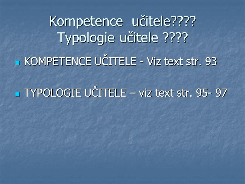 Kompetence učitele???? Typologie učitele ???? KOMPETENCE UČITELE - Viz text str. 93 KOMPETENCE UČITELE - Viz text str. 93 TYPOLOGIE UČITELE – viz text