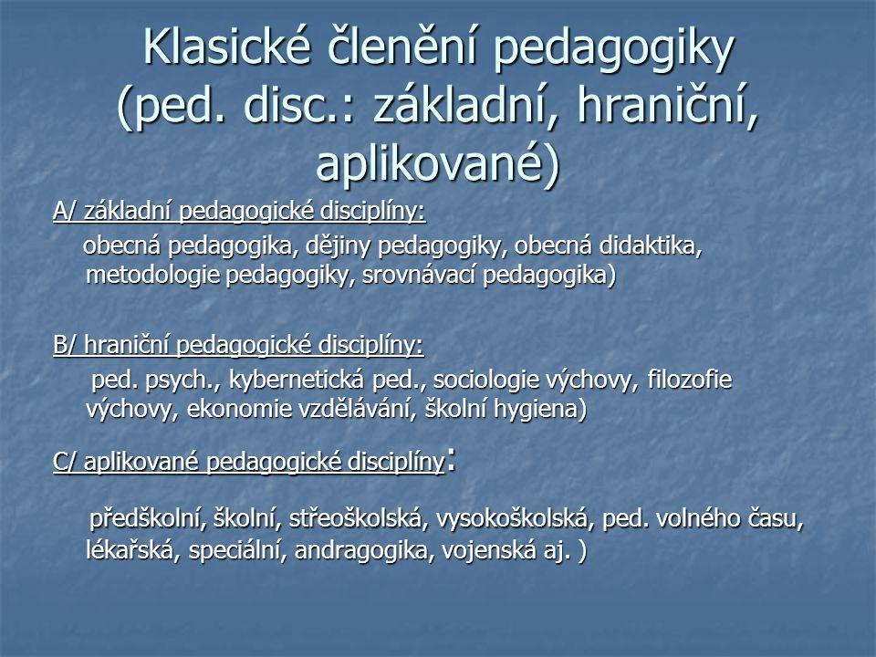 Klasické členění pedagogiky (ped. disc.: základní, hraniční, aplikované) A/ základní pedagogické disciplíny: obecná pedagogika, dějiny pedagogiky, obe