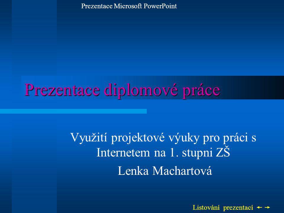 Prezentace diplomové práce Využití projektové výuky pro práci s Internetem na 1. stupni ZŠ Lenka Machartová Prezentace Microsoft PowerPoint Listování