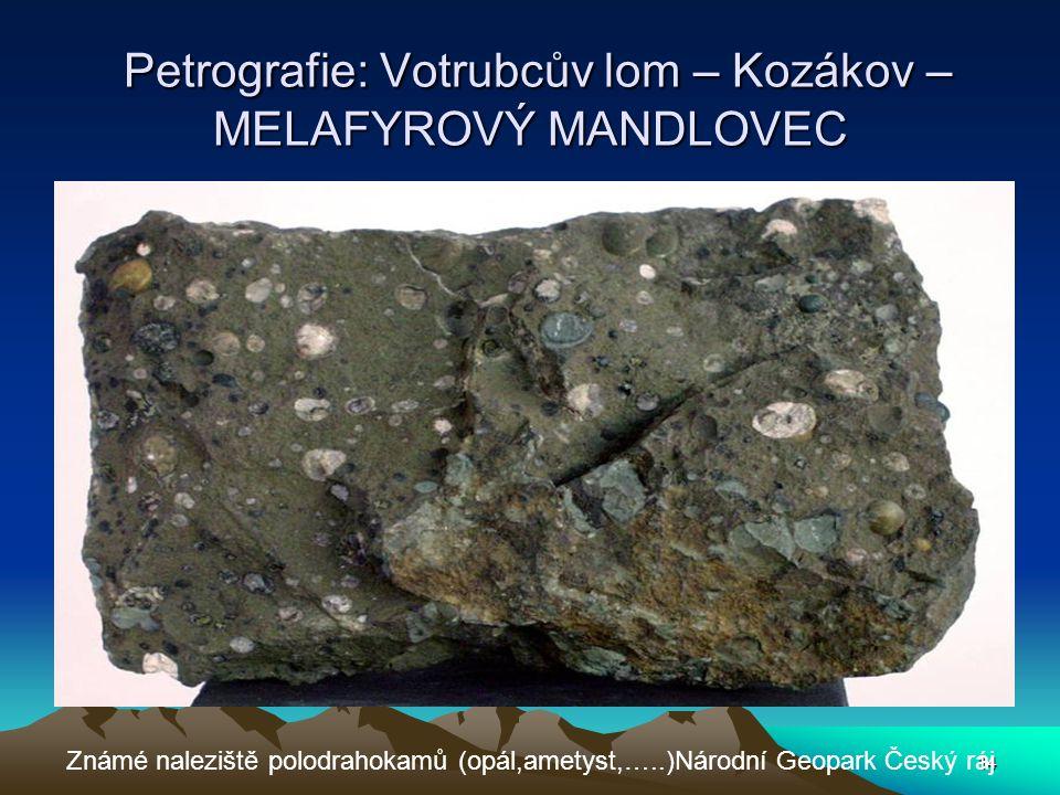 14 Petrografie: Votrubcův lom – Kozákov – MELAFYROVÝ MANDLOVEC Petrografie: Votrubcův lom – Kozákov – MELAFYROVÝ MANDLOVEC Známé naleziště polodrahoka