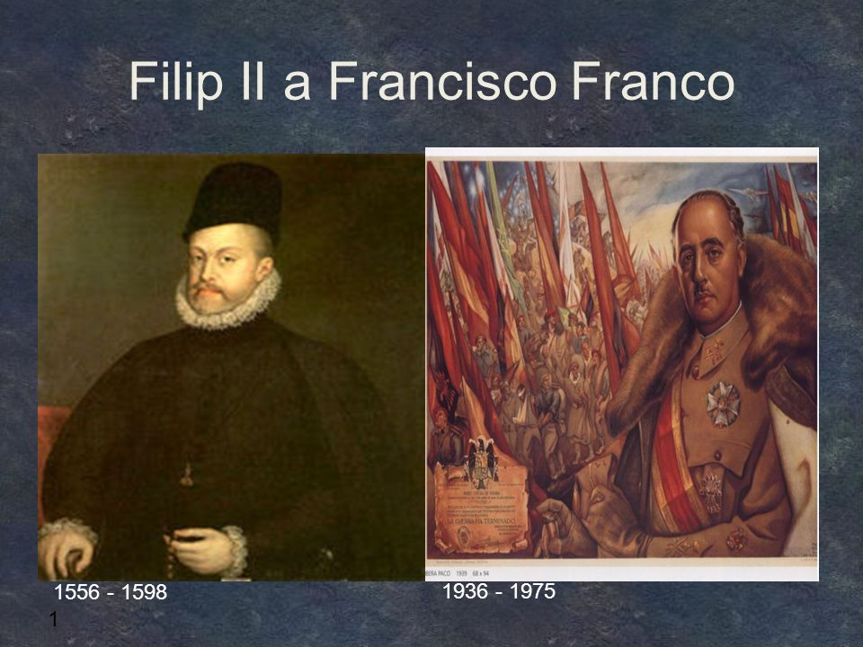 Filip II a Francisco Franco 1 1556 - 1598 1936 - 1975