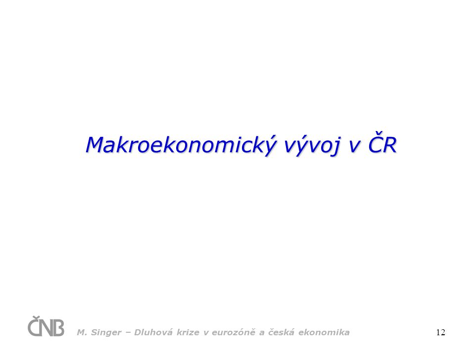 M. Singer – Dluhová krize v eurozóně a česká ekonomika 12 Makroekonomický vývoj v ČR