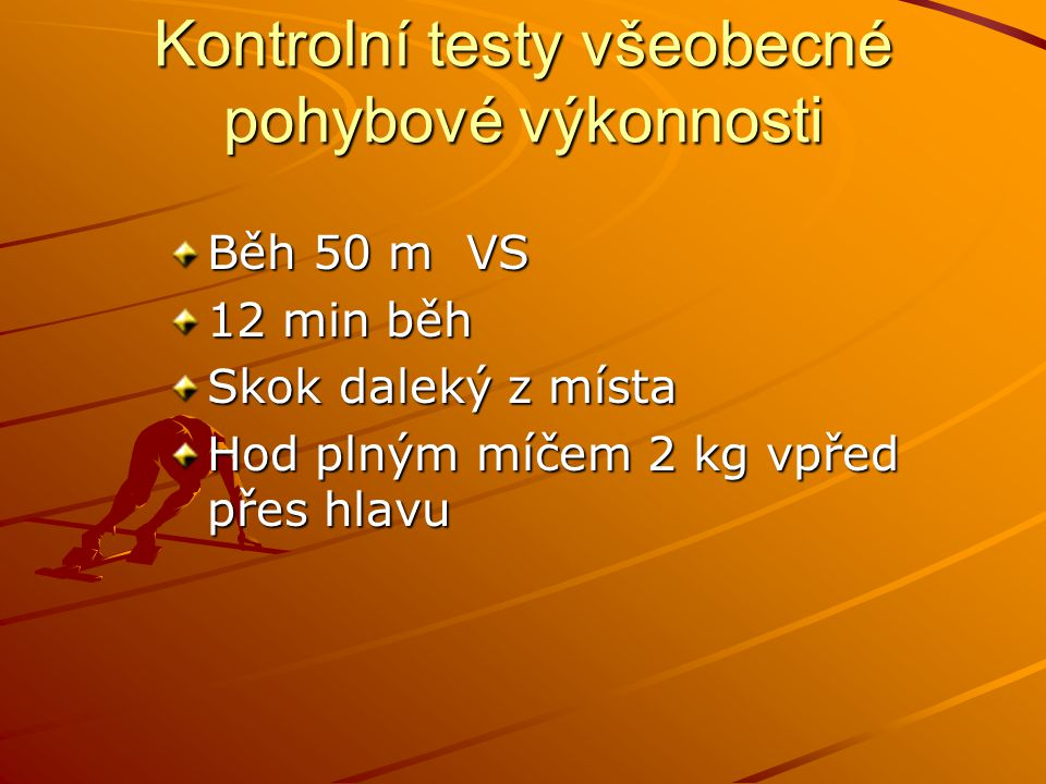 Kontrolní testy všeobecné pohybové výkonnosti Běh 50 m VS 12 min běh Skok daleký z místa Hod plným míčem 2 kg vpřed přes hlavu